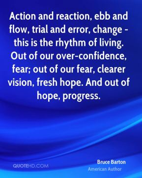 Bruce Barton - Action and reaction, ebb and flow, trial and error, change - this is the rhythm of living. Out of our over-confidence, fear; out of our fear, clearer vision, fresh hope. And out of hope, progress.
