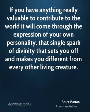 Bruce Barton - If you have anything really valuable to contribute to the world it will come through the expression of your own personality, that single spark of divinity that sets you off and makes you different from every other living creature.