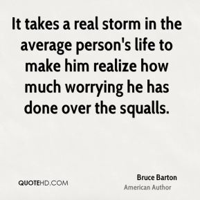 It takes a real storm in the average person's life to make him realize how much worrying he has done over the squalls.