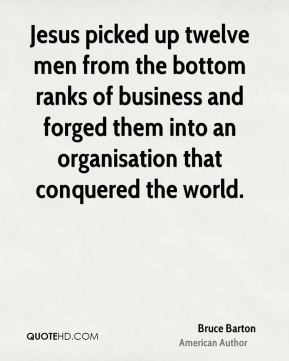 Jesus picked up twelve men from the bottom ranks of business and forged them into an organisation that conquered the world.