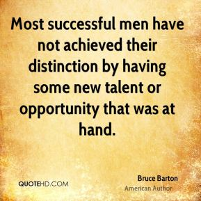 Most successful men have not achieved their distinction by having some new talent or opportunity that was at hand.