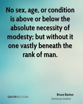 No sex, age, or condition is above or below the absolute necessity of modesty; but without it one vastly beneath the rank of man.