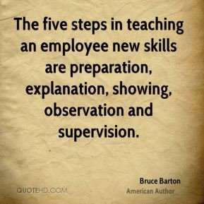 The five steps in teaching an employee new skills are preparation, explanation, showing, observation and supervision.