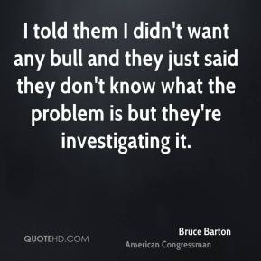 I told them I didn't want any bull and they just said they don't know what the problem is but they're investigating it.