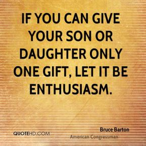 If you can give your son or daughter only one gift, let it be enthusiasm.