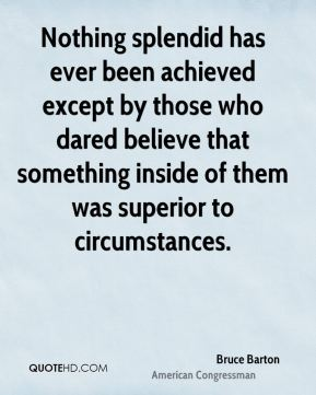 Nothing splendid has ever been achieved except by those who dared believe that something inside of them was superior to circumstances.