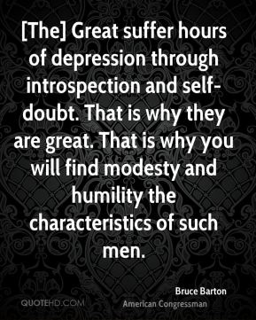 Bruce Barton - [The] Great suffer hours of depression through introspection and self-doubt. That is why they are great. That is why you will find modesty and humility the characteristics of such men.