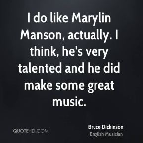 I do like Marylin Manson, actually. I think, he's very talented and he did make some great music.