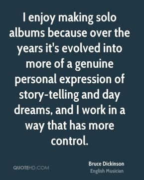 I enjoy making solo albums because over the years it's evolved into more of a genuine personal expression of story-telling and day dreams, and I work in a way that has more control.