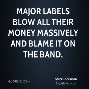 Bruce Dickinson - Major labels blow all their money massively and blame it on the band.
