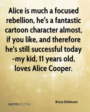 Alice is much a focused rebellion, he's a fantastic cartoon character almost, if you like, and therefore he's still successful today-my kid, 11 years old, loves Alice Cooper.