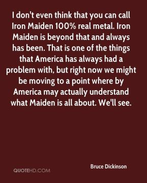 I don't even think that you can call Iron Maiden 100% real metal. Iron Maiden is beyond that and always has been. That is one of the things that America has always had a problem with, but right now we might be moving to a point where by America may actually understand what Maiden is all about. We'll see.