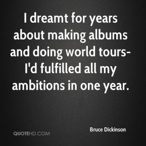 I dreamt for years about making albums and doing world tours-I'd fulfilled all my ambitions in one year.