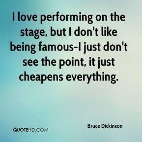Bruce Dickinson - I love performing on the stage, but I don't like being famous-I just don't see the point, it just cheapens everything.