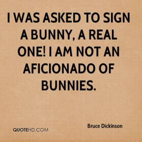 Bruce Dickinson - I was asked to sign a bunny, a real one! I am not an aficionado of bunnies.
