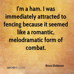 Bruce Dickinson - I'm a ham. I was immediately attracted to fencing because it seemed like a romantic, melodramatic form of combat.