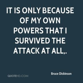 It is only because of my own powers that I survived the attack at all.