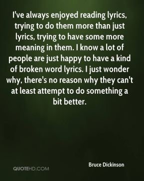 I've always enjoyed reading lyrics, trying to do them more than just lyrics, trying to have some more meaning in them. I know a lot of people are just happy to have a kind of broken word lyrics. I just wonder why, there's no reason why they can't at least attempt to do something a bit better.