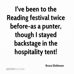 Bruce Dickinson - I've been to the Reading festival twice before-as a punter, though I stayed backstage in the hospitality tent!