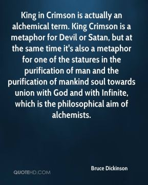 King in Crimson is actually an alchemical term. King Crimson is a metaphor for Devil or Satan, but at the same time it's also a metaphor for one of the statures in the purification of man and the purification of mankind soul towards union with God and with Infinite, which is the philosophical aim of alchemists.