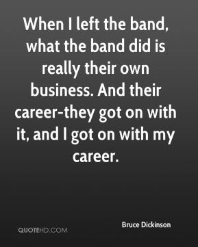 When I left the band, what the band did is really their own business. And their career-they got on with it, and I got on with my career.