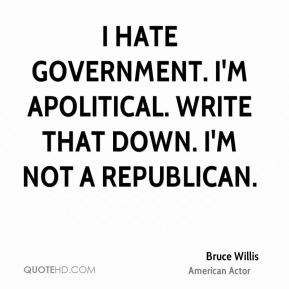 Bruce Willis - I hate government. I'm apolitical. Write that down. I'm not a Republican.