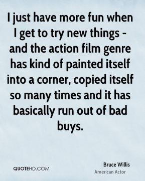 Bruce Willis - I just have more fun when I get to try new things - and the action film genre has kind of painted itself into a corner, copied itself so many times and it has basically run out of bad buys.