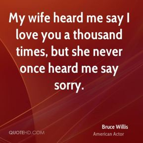 Bruce Willis - My wife heard me say I love you a thousand times, but she never once heard me say sorry.