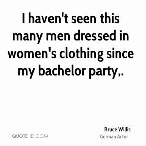 Bruce Willis - I haven't seen this many men dressed in women's clothing since my bachelor party.