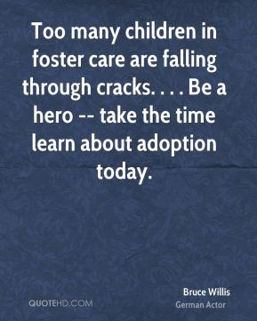 Bruce Willis - Too many children in foster care are falling through cracks. . . . Be a hero -- take the time learn about adoption today.