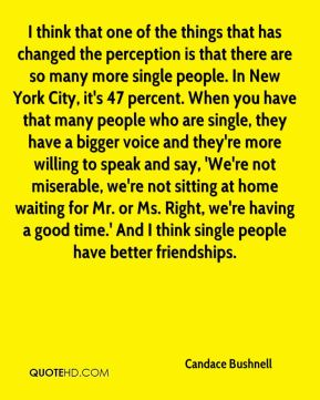 Candace Bushnell - I think that one of the things that has changed the perception is that there are so many more single people. In New York City, it's 47 percent. When you have that many people who are single, they have a bigger voice and they're more willing to speak and say, 'We're not miserable, we're not sitting at home waiting for Mr. or Ms. Right, we're having a good time.' And I think single people have better friendships.