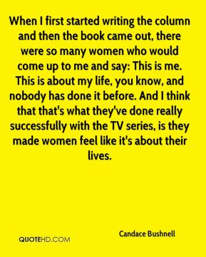 When I first started writing the column and then the book came out, there were so many women who would come up to me and say: This is me. This is about my life, you know, and nobody has done it before. And I think that that's what they've done really successfully with the TV series, is they made women feel like it's about their lives.
