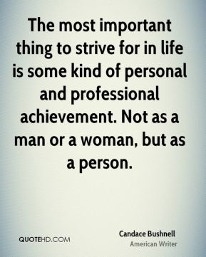 Candace Bushnell - The most important thing to strive for in life is some kind of personal and professional achievement. Not as a man or a woman, but as a person.