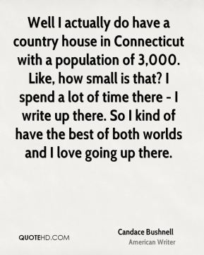 Candace Bushnell - Well I actually do have a country house in Connecticut with a population of 3,000. Like, how small is that? I spend a lot of time there - I write up there. So I kind of have the best of both worlds and I love going up there.