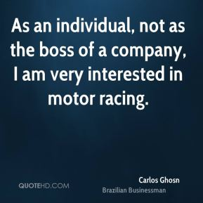 As an individual, not as the boss of a company, I am very interested in motor racing.
