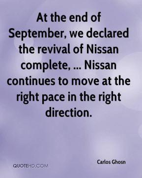 At the end of September, we declared the revival of Nissan complete, ... Nissan continues to move at the right pace in the right direction.