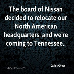 The board of Nissan decided to relocate our North American headquarters, and we're coming to Tennessee.