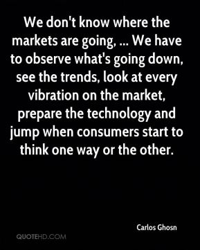 We don't know where the markets are going, ... We have to observe what's going down, see the trends, look at every vibration on the market, prepare the technology and jump when consumers start to think one way or the other.