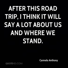 Carmelo Anthony - After this road trip, I think it will say a lot about us and where we stand.