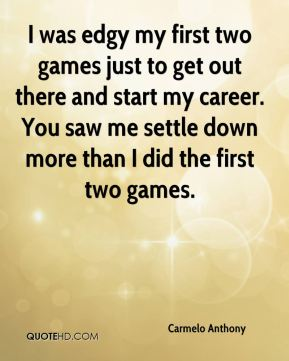 Carmelo Anthony - I was edgy my first two games just to get out there and start my career. You saw me settle down more than I did the first two games.