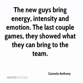 Carmelo Anthony - The new guys bring energy, intensity and emotion. The last couple games, they showed what they can bring to the team.