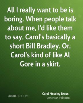 Carol Moseley Braun - All I really want to be is boring. When people talk about me, I'd like them to say, Carol's basically a short Bill Bradley. Or, Carol's kind of like Al Gore in a skirt.