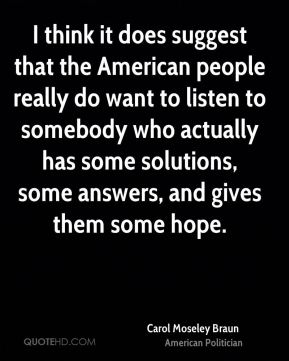 I think it does suggest that the American people really do want to listen to somebody who actually has some solutions, some answers, and gives them some hope.