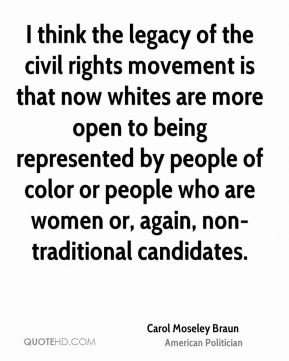 Carol Moseley Braun - I think the legacy of the civil rights movement is that now whites are more open to being represented by people of color or people who are women or, again, non-traditional candidates.