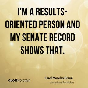 I'm a results-oriented person and my Senate record shows that.