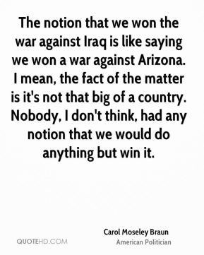 The notion that we won the war against Iraq is like saying we won a war against Arizona. I mean, the fact of the matter is it's not that big of a country. Nobody, I don't think, had any notion that we would do anything but win it.