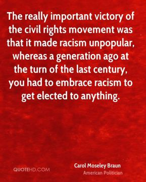 The really important victory of the civil rights movement was that it made racism unpopular, whereas a generation ago at the turn of the last century, you had to embrace racism to get elected to anything.