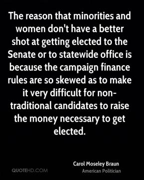 The reason that minorities and women don't have a better shot at getting elected to the Senate or to statewide office is because the campaign finance rules are so skewed as to make it very difficult for non-traditional candidates to raise the money necessary to get elected.