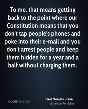 To me, that means getting back to the point where our Constitution means that you don't tap people's phones and poke into their e-mail and you don't arrest people and keep them hidden for a year and a half without charging them.