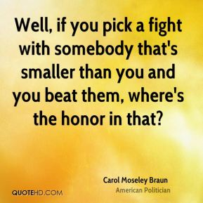 Well, if you pick a fight with somebody that's smaller than you and you beat them, where's the honor in that?